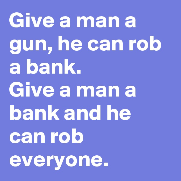 Give a man a gun, he can rob a bank.  Give a man a bank and he can rob everyone.
