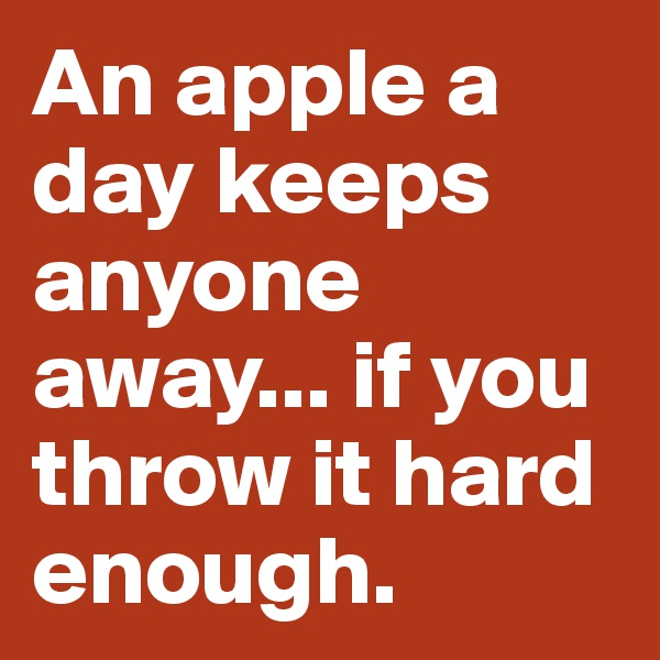 An apple a day keeps anyone away... if you throw it hard enough.