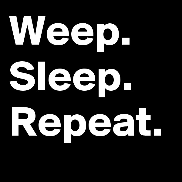 Weep. Sleep. Repeat.
