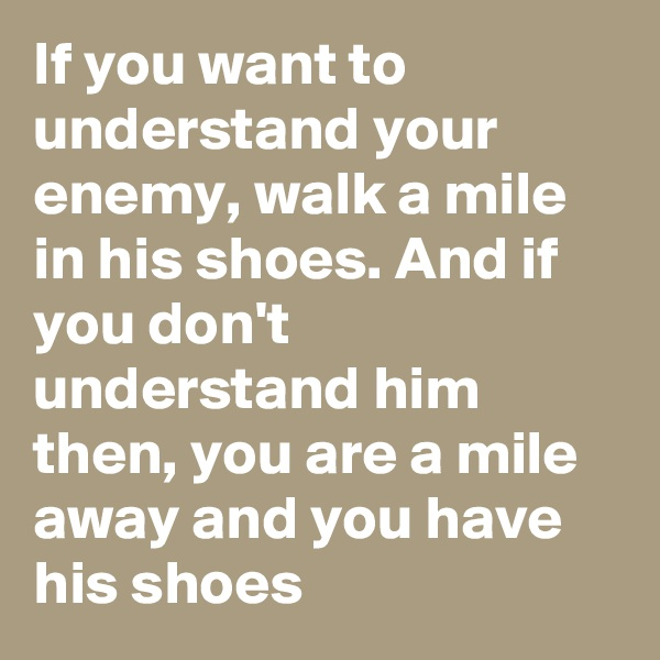 If you want to understand your enemy, walk a mile in his shoes. And if you don't understand him then, you are a mile away and you have his shoes