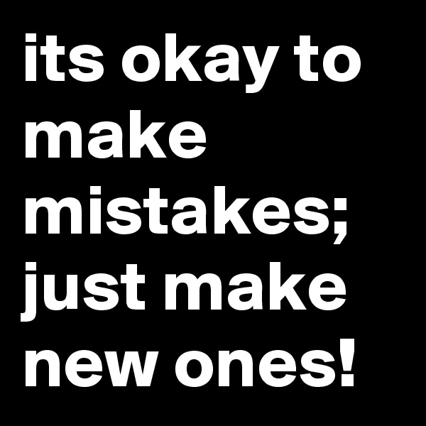 its okay to make mistakes; just make new ones!