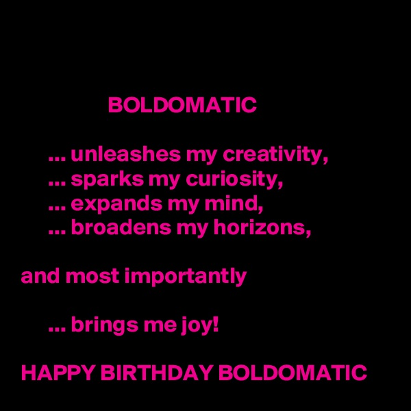 BOLDOMATIC        ... unleashes my creativity,       ... sparks my curiosity,        ... expands my mind,       ... broadens my horizons,                                                   and most importantly        ... brings me joy!    HAPPY BIRTHDAY BOLDOMATIC
