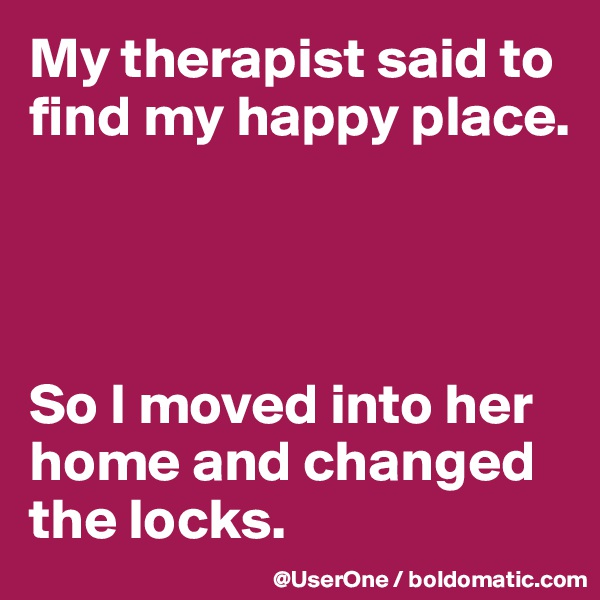 My therapist said to find my happy place.     So I moved into her home and changed the locks.