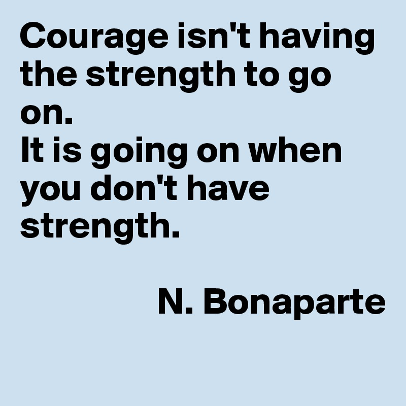 Courage isn't having the strength to go on. It is going on when you don't have strength.                    N. Bonaparte