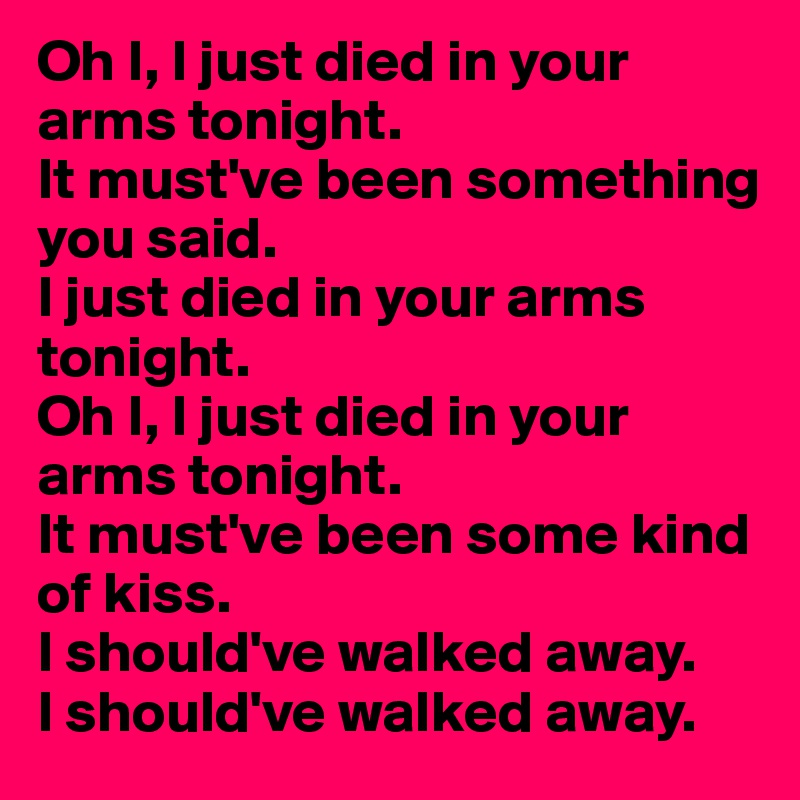 Oh I, I just died in your arms tonight  It must've been