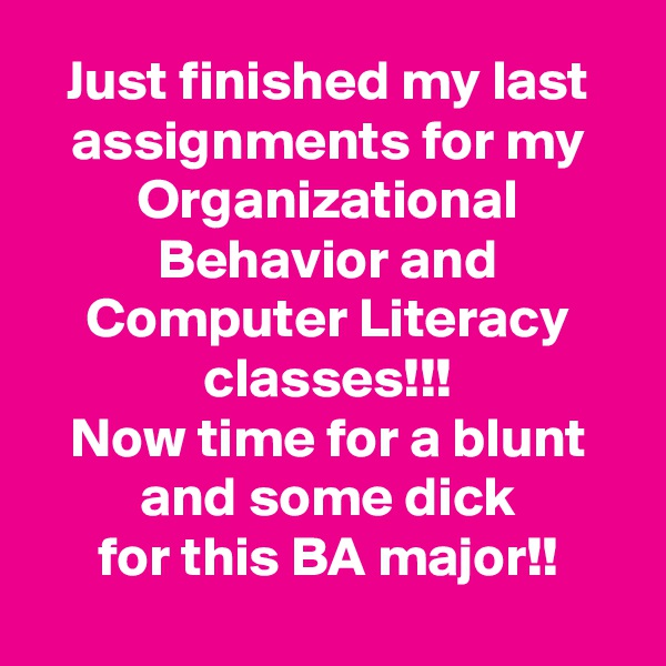 Just finished my last assignments for my Organizational Behavior and Computer Literacy classes!!! Now time for a blunt and some dick for this BA major!!