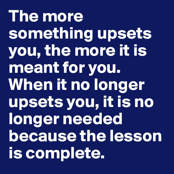 The more something upsets you, the more it is meant for you. When it no longer upsets you, it is no longer needed because the lesson is complete.