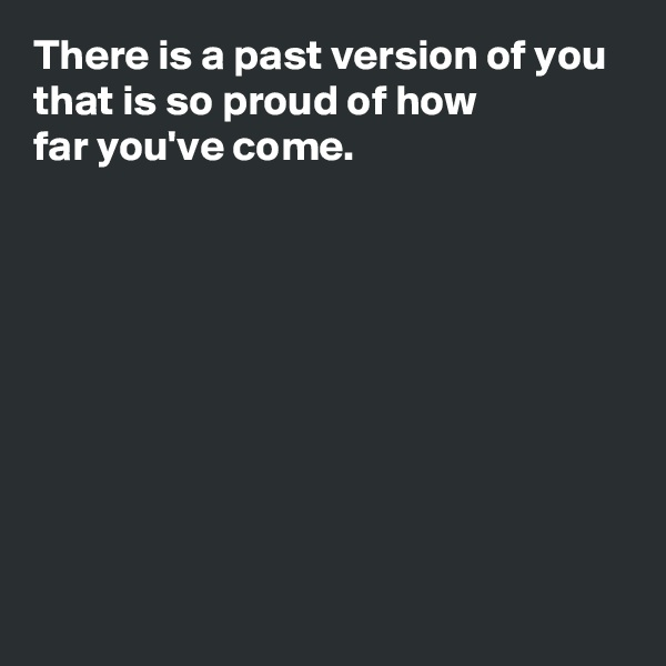 There is a past version of you that is so proud of how  far you've come.