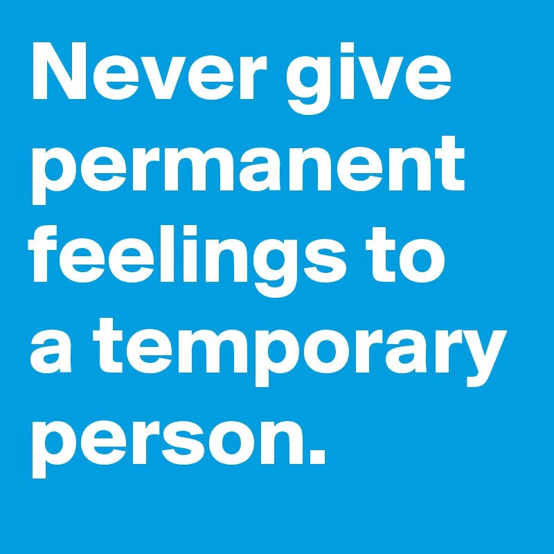 Never give permanent feelings to a temporary person.