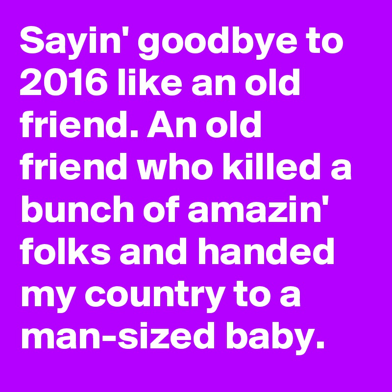 Sayin' goodbye to 2016 like an old friend. An old friend who killed a bunch of amazin' folks and handed my country to a man-sized baby.