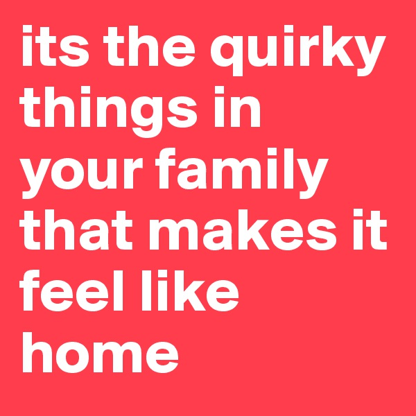 its the quirky things in your family that makes it feel like home