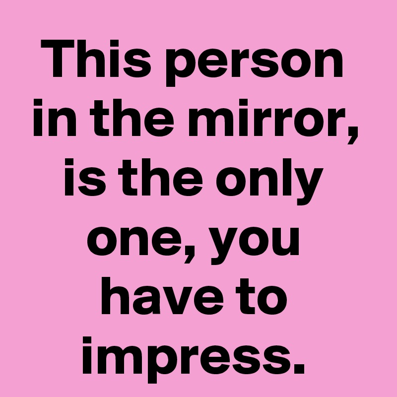 This person in the mirror, is the only one, you have to impress.