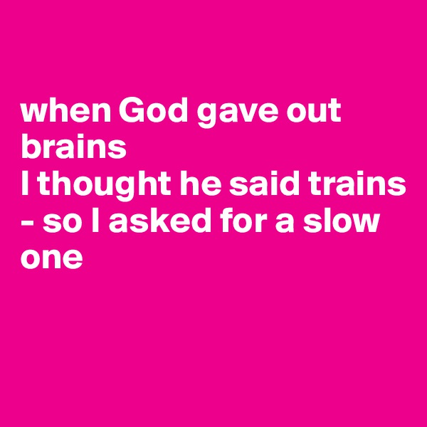 when God gave out brains  I thought he said trains  - so I asked for a slow one