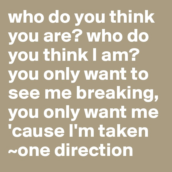 who do you think you are? who do you think I am? you only want to see me breaking, you only want me 'cause I'm taken ~one direction
