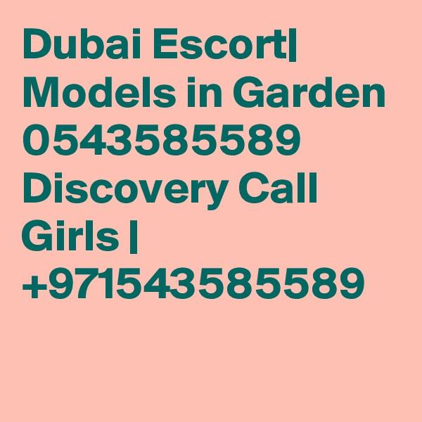Dubai Escort| Models in Garden 0543585589 Discovery Call Girls | +971543585589