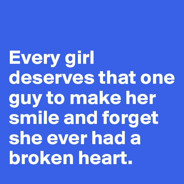 Every girl deserves that one guy to make her smile and forget she ever had a broken heart.