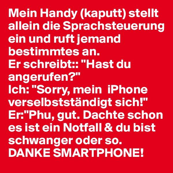 """Mein Handy (kaputt) stellt allein die Sprachsteuerung ein und ruft jemand bestimmtes an.  Er schreibt:: """"Hast du angerufen?"""" Ich: """"Sorry, mein  iPhone verselbstständigt sich!"""" Er:""""Phu, gut. Dachte schon es ist ein Notfall & du bist schwanger oder so.  DANKE SMARTPHONE!"""