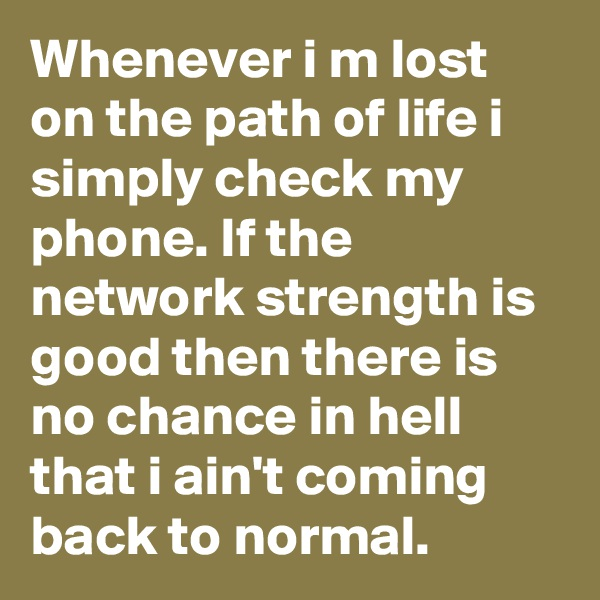 Whenever i m lost on the path of life i simply check my phone. If the network strength is good then there is no chance in hell that i ain't coming back to normal.