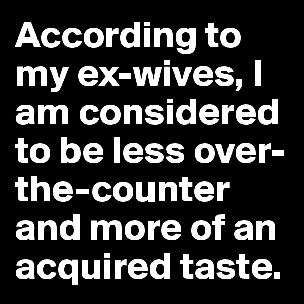 According to my ex-wives, I am considered to be less over-the-counter and more of an acquired taste.