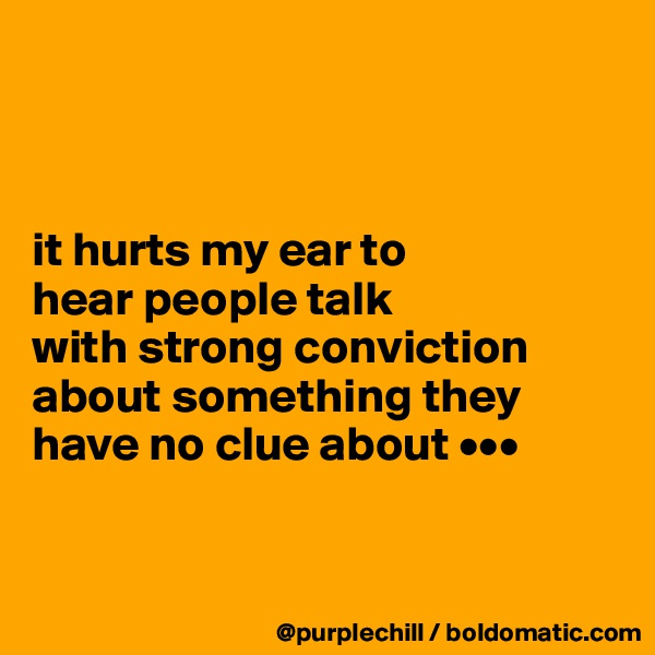 it hurts my ear to  hear people talk  with strong conviction about something they have no clue about •••