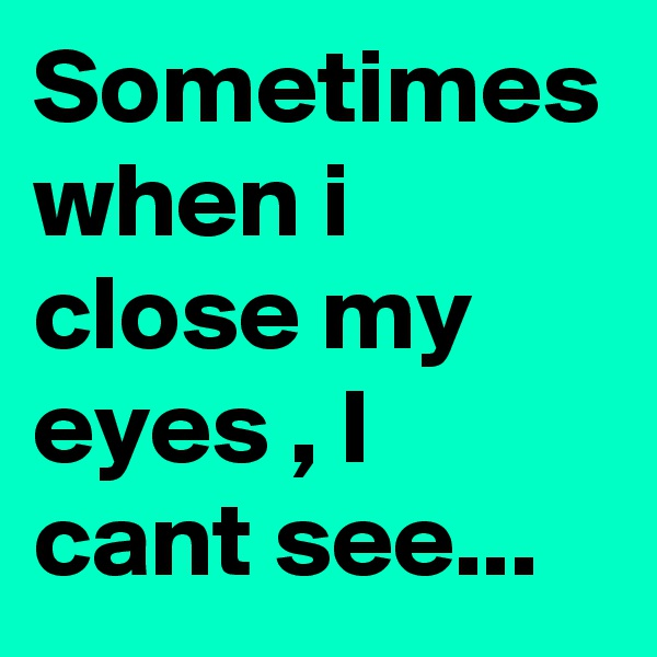 Sometimes when i close my eyes , I cant see...