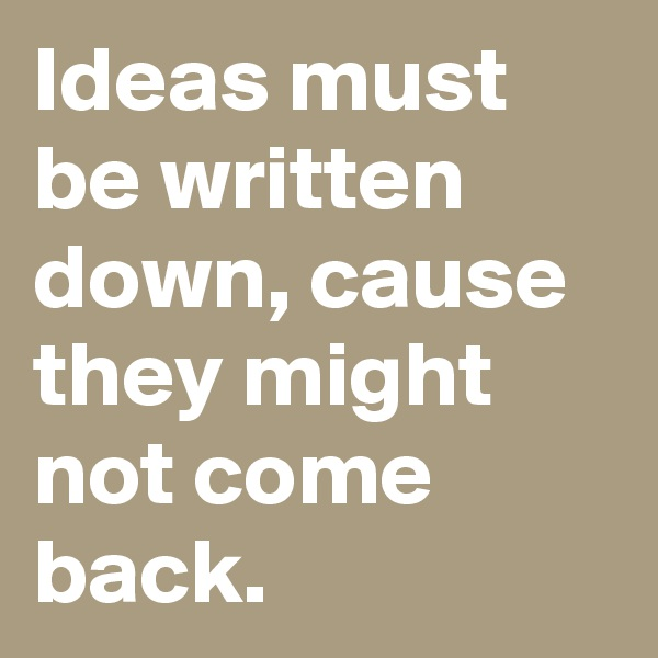 Ideas must be written down, cause they might not come back.