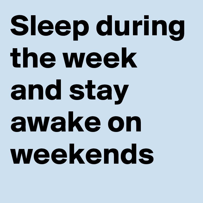 Sleep during the week and stay awake on weekends