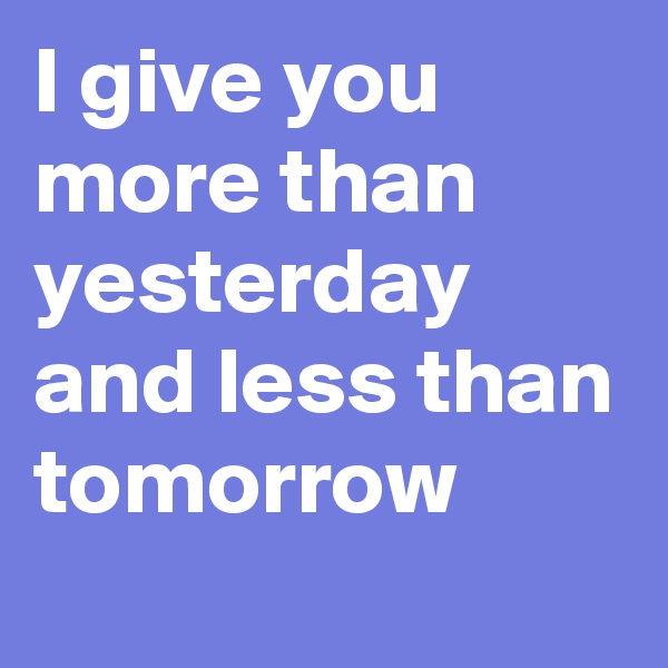 I give you more than yesterday and less than tomorrow