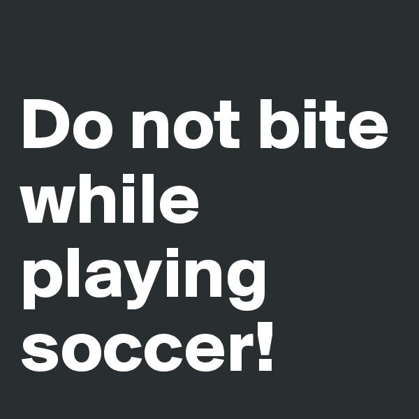 Do not bite while playing soccer!