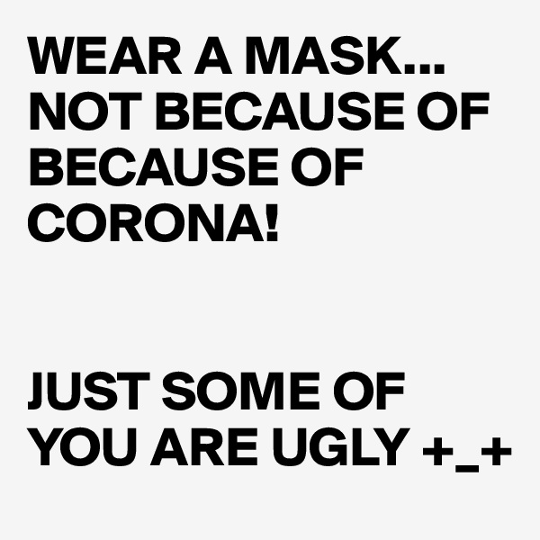 WEAR A MASK... NOT BECAUSE OF BECAUSE OF CORONA!    JUST SOME OF YOU ARE UGLY +_+