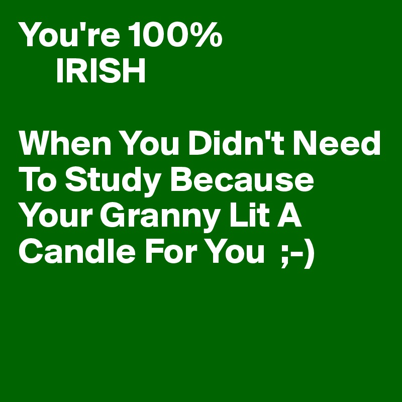 You're 100%      IRISH  When You Didn't Need To Study Because Your Granny Lit A Candle For You  ;-)