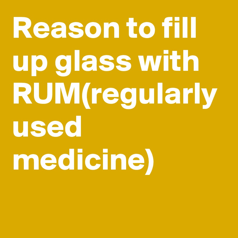 Reason to fill up glass with RUM(regularly used medicine)