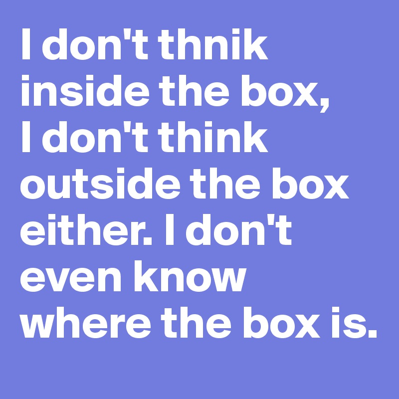 I don't thnik inside the box, I don't think outside the box either. I don't even know where the box is.