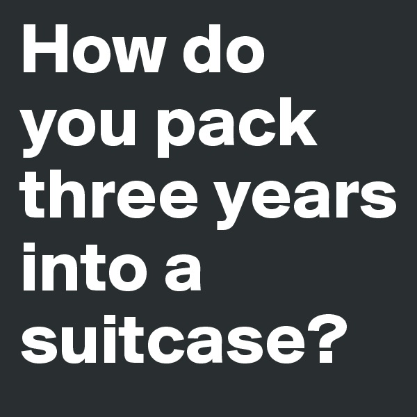 How do you pack three years into a suitcase?