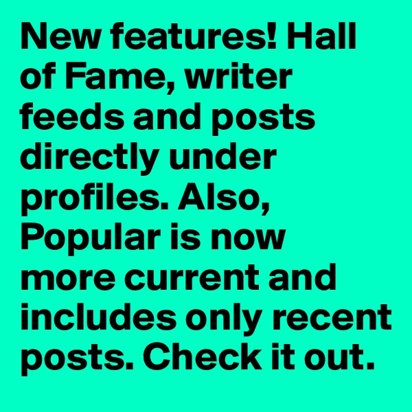New features! Hall of Fame, writer feeds and posts directly under profiles. Also, Popular is now  more current and includes only recent posts. Check it out.