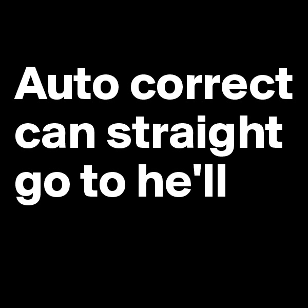 Auto correct can straight go to he'll