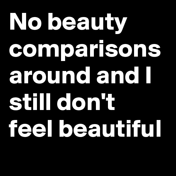 No beauty comparisons around and I still don't feel beautiful