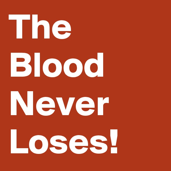 The Blood Never Loses!