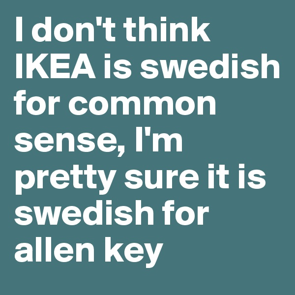 I don't think IKEA is swedish for common sense, I'm pretty sure it is swedish for allen key