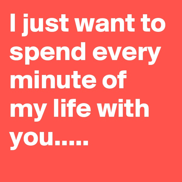 I just want to spend every minute of my life with you.....
