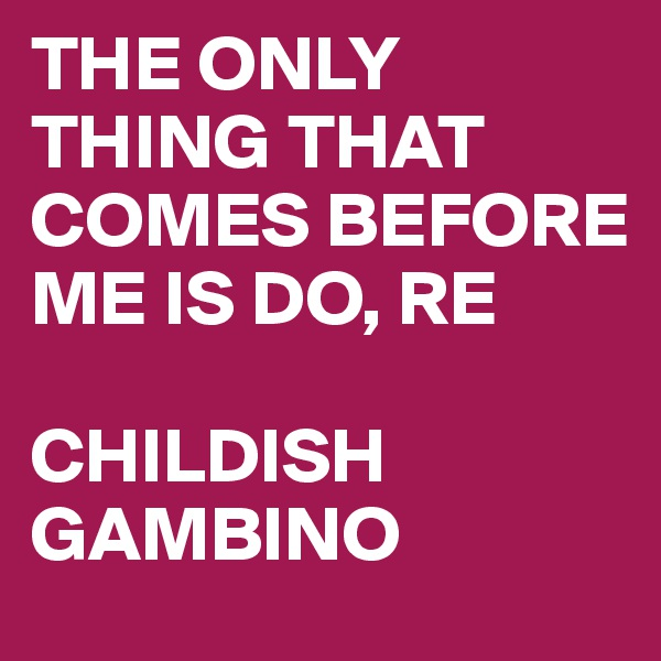 THE ONLY THING THAT COMES BEFORE ME IS DO, RE  CHILDISH GAMBINO