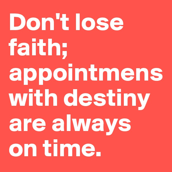 Don't lose faith; appointmens with destiny are always on time.