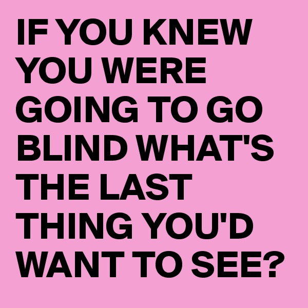 IF YOU KNEW YOU WERE GOING TO GO BLIND WHAT'S THE LAST THING YOU'D WANT TO SEE?