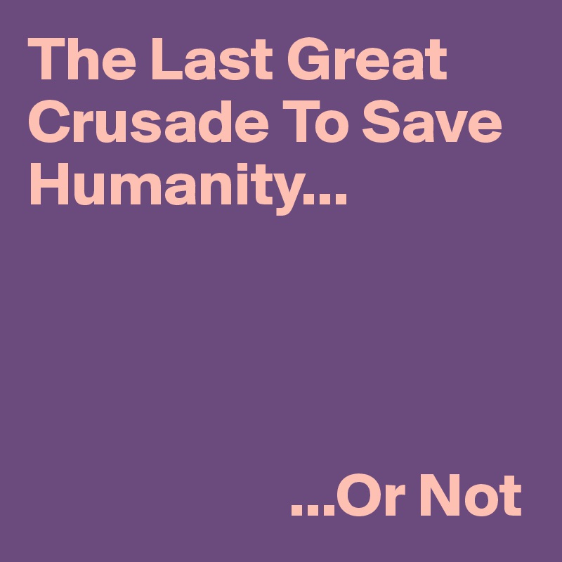 The Last Great Crusade To Save Humanity...                          ...Or Not