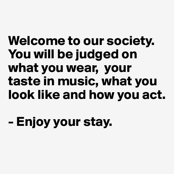 Welcome to our society. You will be judged on what you wear,  your taste in music, what you look like and how you act.  - Enjoy your stay.