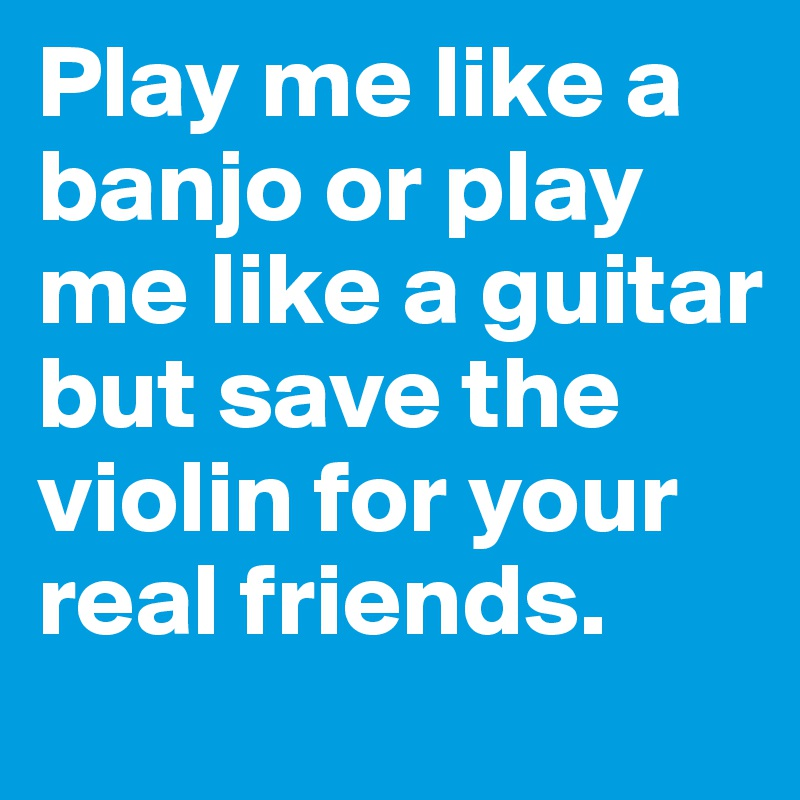 Play me like a banjo or play me like a guitar but save the violin for your real friends.