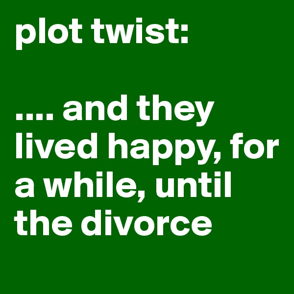 plot twist:  .... and they lived happy, for a while, until the divorce