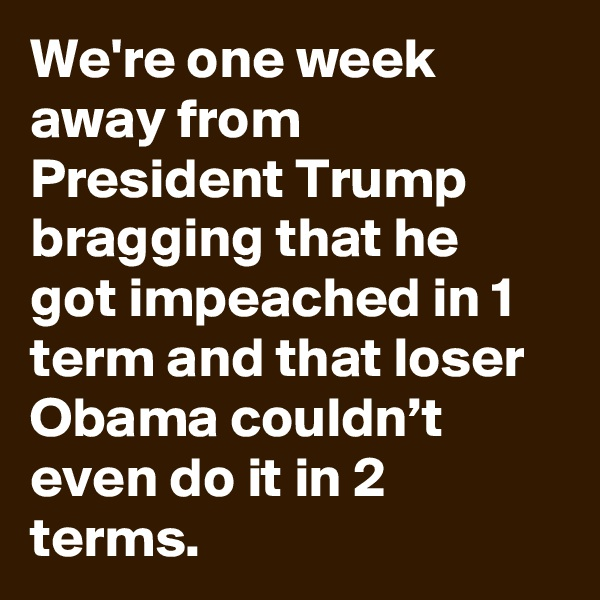 We're one week away from President Trump bragging that he got impeached in 1 term and that loser Obama couldn't even do it in 2 terms.