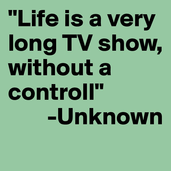 """""""Life is a very long TV show, without a controll""""         -Unknown"""