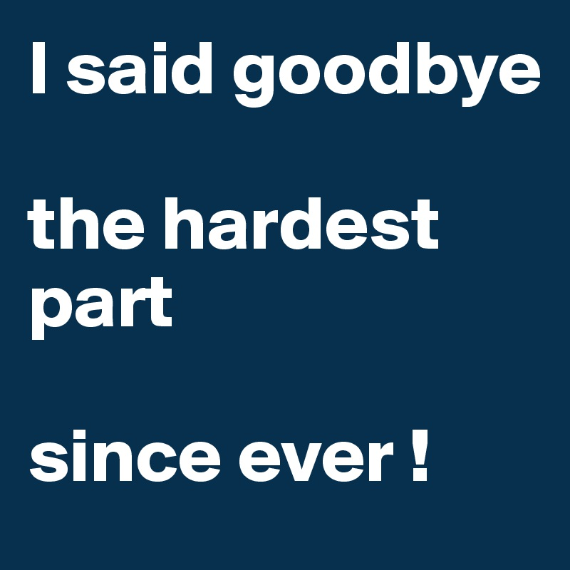 I said goodbye   the hardest part   since ever !